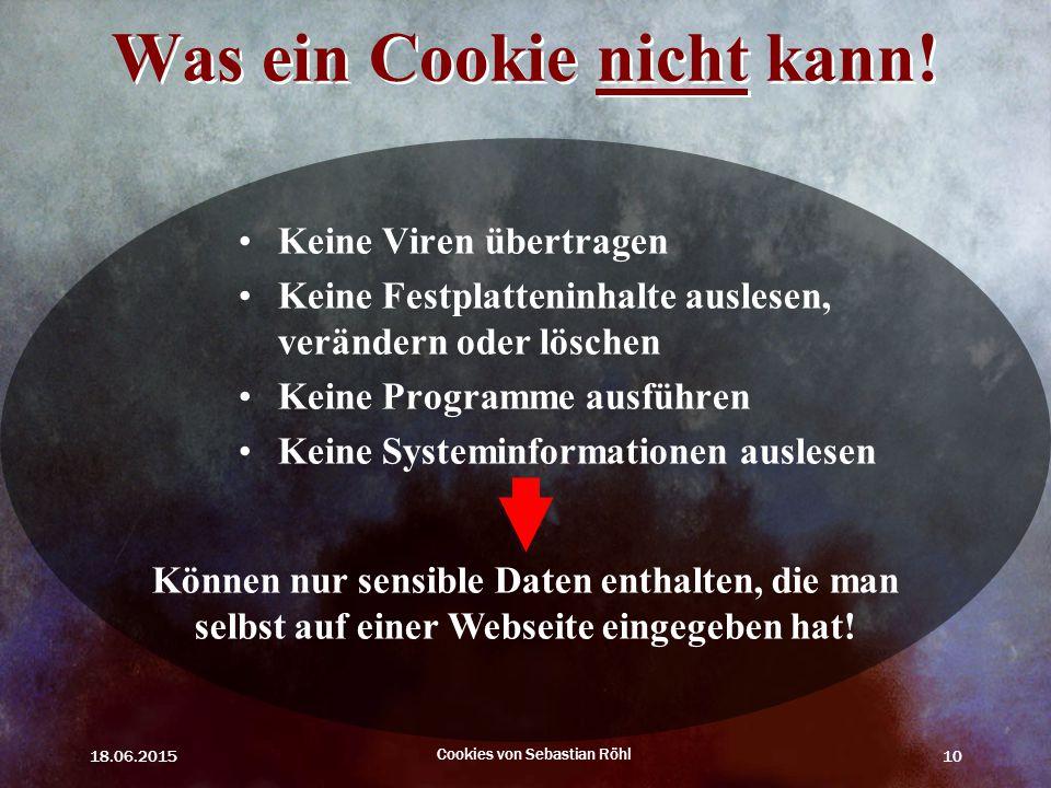 18.06.2015 Cookies von Sebastian Röhl 10 Was ein Cookie nicht kann! Keine Viren übertragen Keine Festplatteninhalte auslesen, verändern oder löschen K