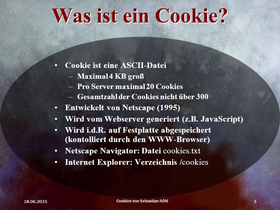 18.06.2015 Cookies von Sebastian Röhl 3 Was ist ein Cookie? Cookie ist eine ASCII-Datei –Maximal 4 KB groß –Pro Server maximal 20 Cookies –Gesamtzahl