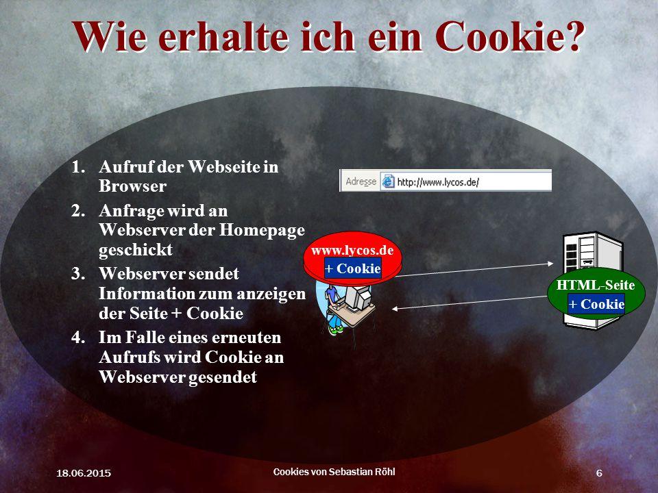 18.06.2015 Cookies von Sebastian Röhl 6 www.lycos.de Wie erhalte ich ein Cookie? 1.Aufruf der Webseite in Browser 2.Anfrage wird an Webserver der Home