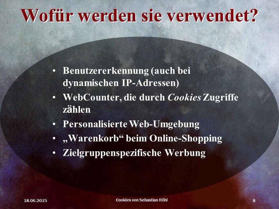 18.06.2015 Cookies von Sebastian Röhl 8 Wofür werden sie verwendet? Benutzererkennung (auch bei dynamischen IP-Adressen) WebCounter, die durch Cookies