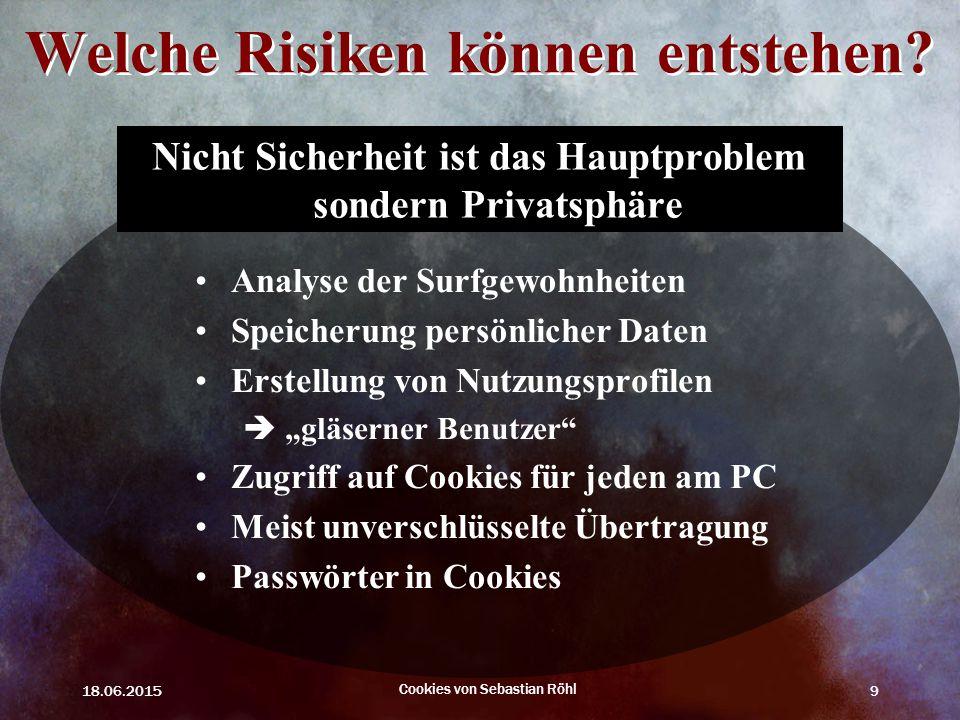 18.06.2015 Cookies von Sebastian Röhl 9 Welche Risiken können entstehen? Nicht Sicherheit ist das Hauptproblem sondern Privatsphäre Analyse der Surfge