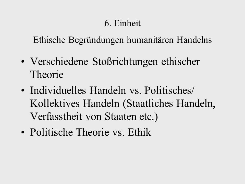 6. Einheit Ethische Begründungen humanitären Handelns Verschiedene Stoßrichtungen ethischer Theorie Individuelles Handeln vs. Politisches/ Kollektives