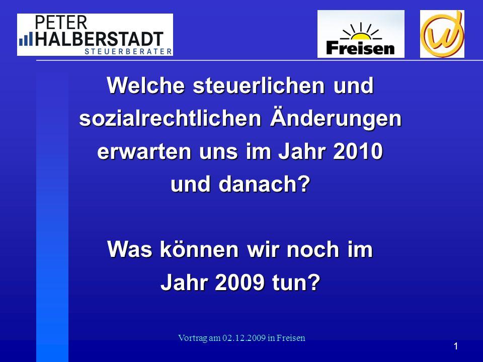 1 Vortrag am 02.12.2009 in Freisen Welche steuerlichen und sozialrechtlichen Änderungen erwarten uns im Jahr 2010 und danach? Was können wir noch im J