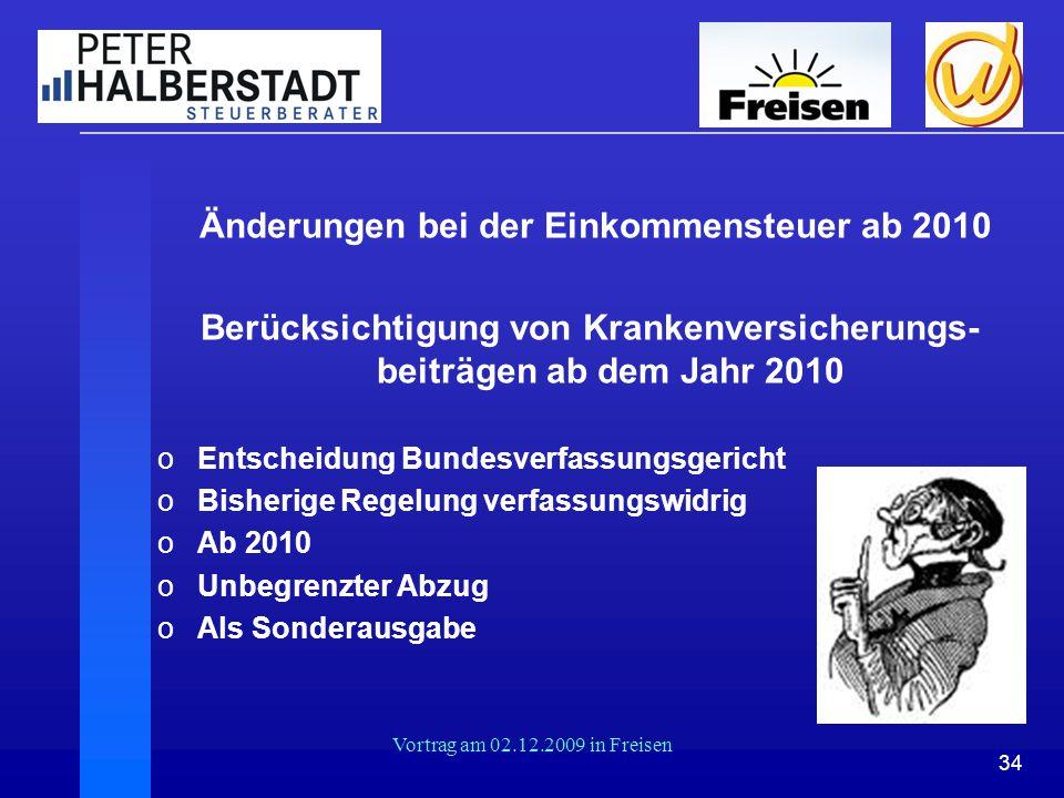 34 Vortrag am 02.12.2009 in Freisen Änderungen bei der Einkommensteuer ab 2010 Berücksichtigung von Krankenversicherungs- beiträgen ab dem Jahr 2010 o