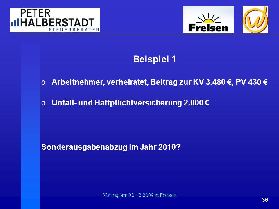 36 Vortrag am 02.12.2009 in Freisen Beispiel 1 oArbeitnehmer, verheiratet, Beitrag zur KV 3.480 €, PV 430 € oUnfall- und Haftpflichtversicherung 2.000