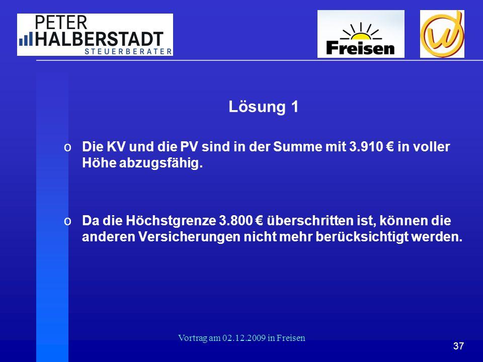 37 Vortrag am 02.12.2009 in Freisen Lösung 1 oDie KV und die PV sind in der Summe mit 3.910 € in voller Höhe abzugsfähig. oDa die Höchstgrenze 3.800 €