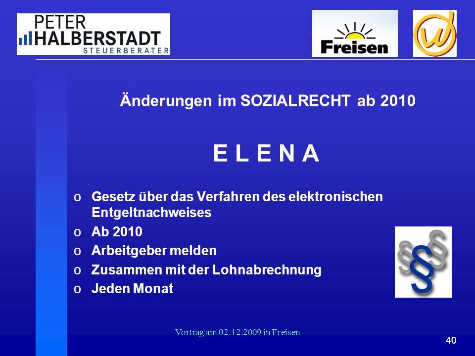 40 Vortrag am 02.12.2009 in Freisen Änderungen im SOZIALRECHT ab 2010 E L E N A oGesetz über das Verfahren des elektronischen Entgeltnachweises oAb 20