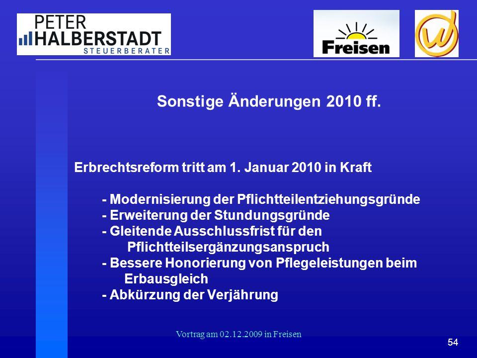 54 Vortrag am 02.12.2009 in Freisen Sonstige Änderungen 2010 ff. Erbrechtsreform tritt am 1. Januar 2010 in Kraft - Modernisierung der Pflichtteilentz