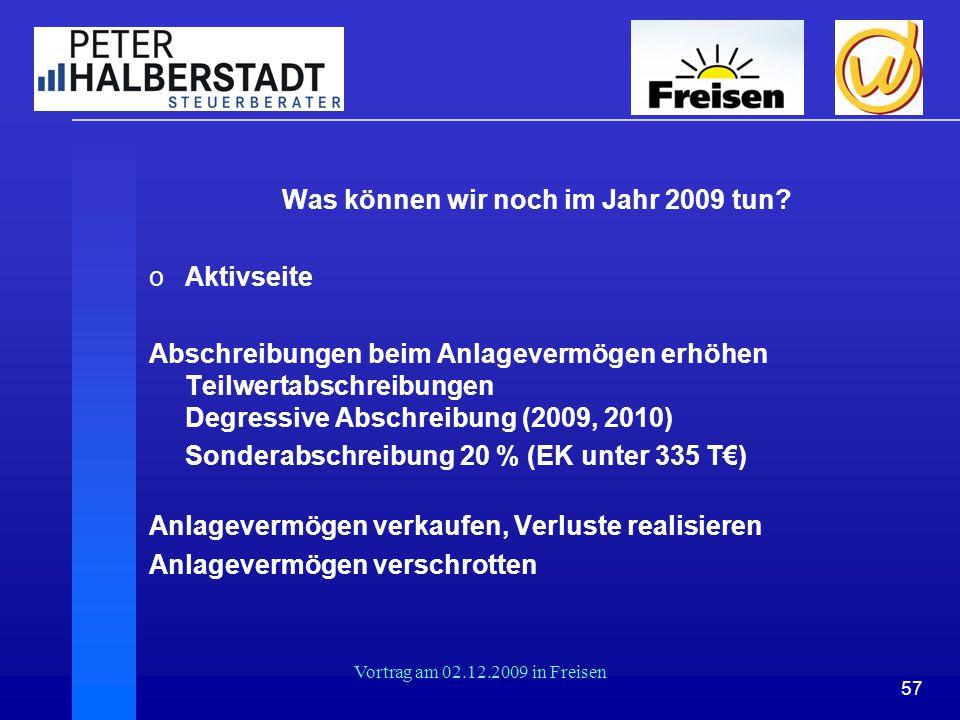 57 Vortrag am 02.12.2009 in Freisen Was können wir noch im Jahr 2009 tun? oAktivseite Abschreibungen beim Anlagevermögen erhöhen Teilwertabschreibunge