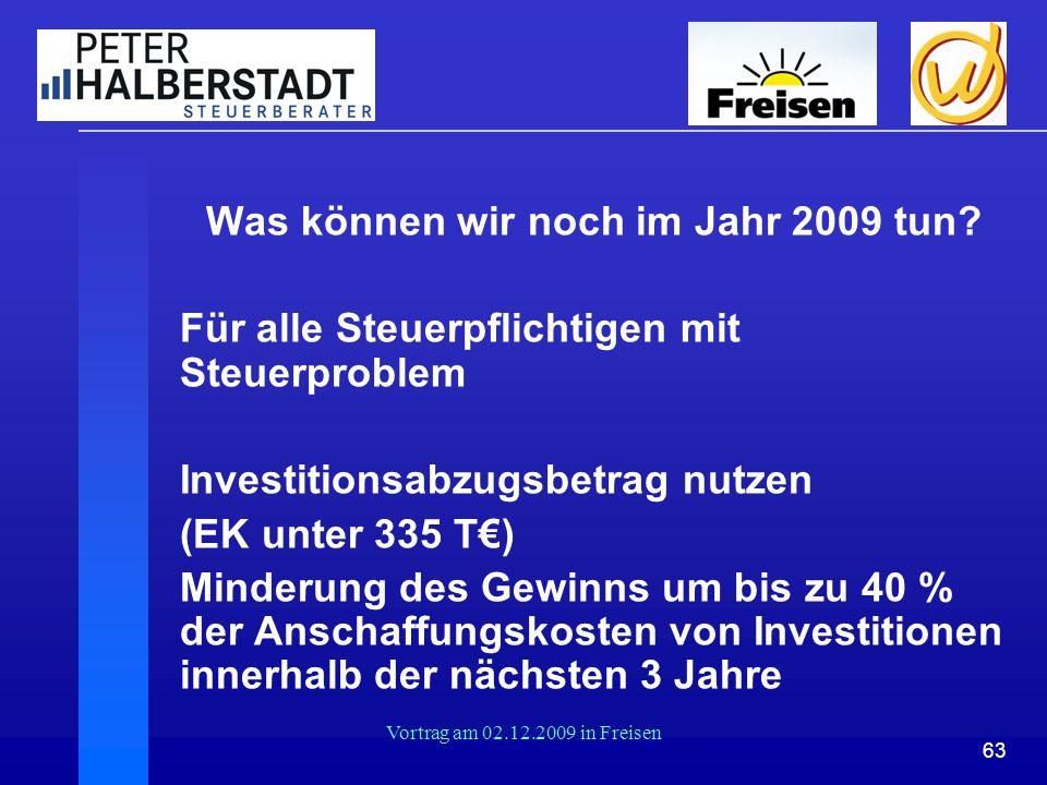 63 Vortrag am 02.12.2009 in Freisen Was können wir noch im Jahr 2009 tun? Für alle Steuerpflichtigen mit Steuerproblem Investitionsabzugsbetrag nutzen