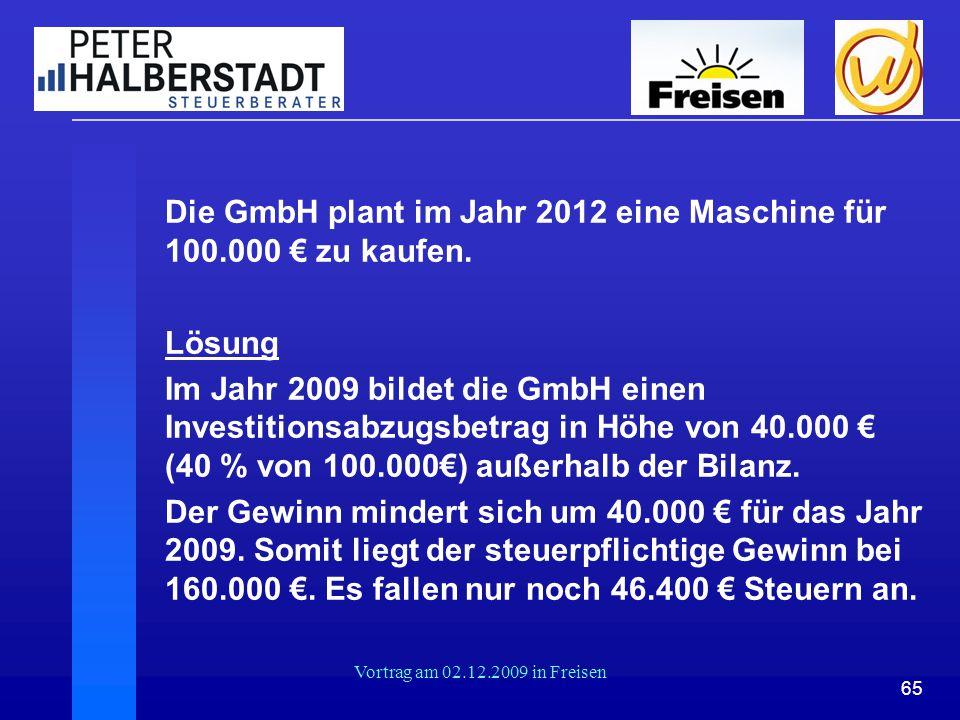 65 Vortrag am 02.12.2009 in Freisen Die GmbH plant im Jahr 2012 eine Maschine für 100.000 € zu kaufen. Lösung Im Jahr 2009 bildet die GmbH einen Inves
