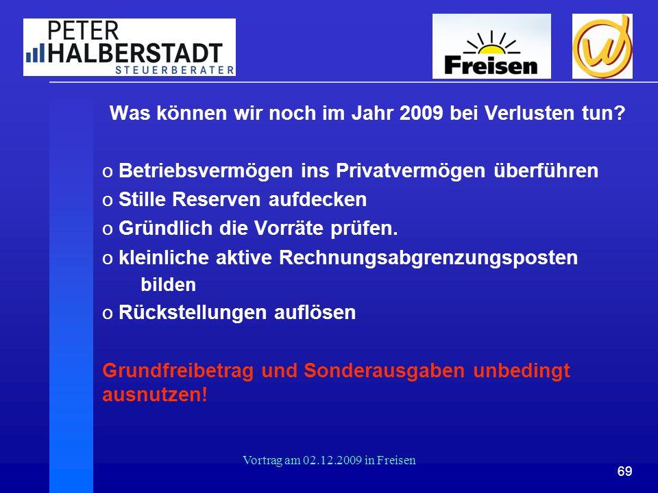 69 Vortrag am 02.12.2009 in Freisen Was können wir noch im Jahr 2009 bei Verlusten tun? o Betriebsvermögen ins Privatvermögen überführen o Stille Rese