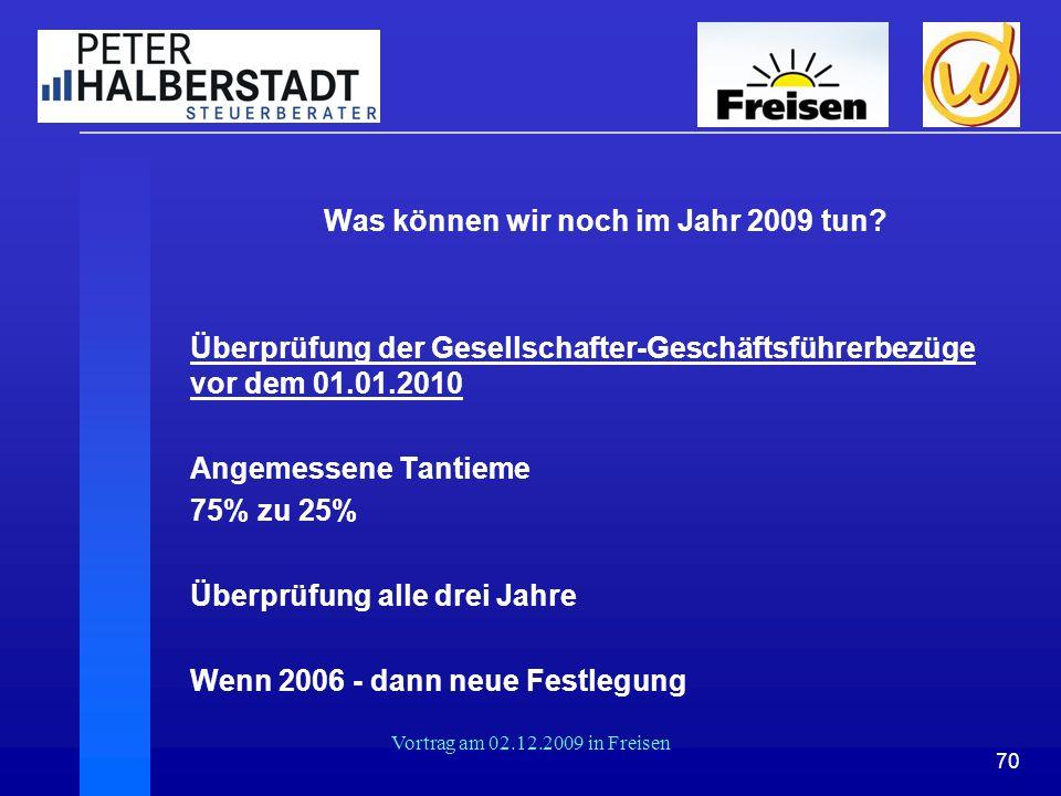 70 Vortrag am 02.12.2009 in Freisen Was können wir noch im Jahr 2009 tun? Überprüfung der Gesellschafter-Geschäftsführerbezüge vor dem 01.01.2010 Ange