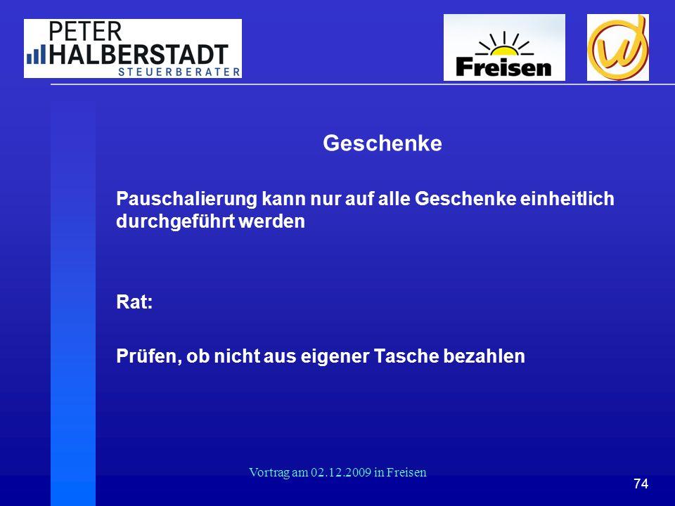 74 Vortrag am 02.12.2009 in Freisen Geschenke Pauschalierung kann nur auf alle Geschenke einheitlich durchgeführt werden Rat: Prüfen, ob nicht aus eig