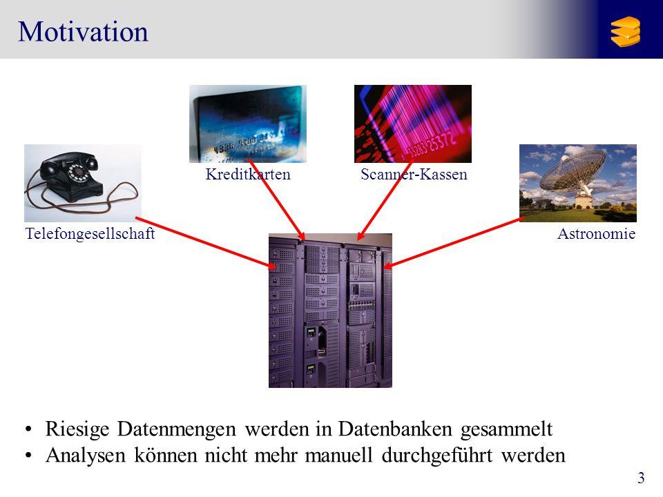 3 Motivation TelefongesellschaftAstronomie KreditkartenScanner-Kassen Riesige Datenmengen werden in Datenbanken gesammelt Analysen können nicht mehr manuell durchgeführt werden