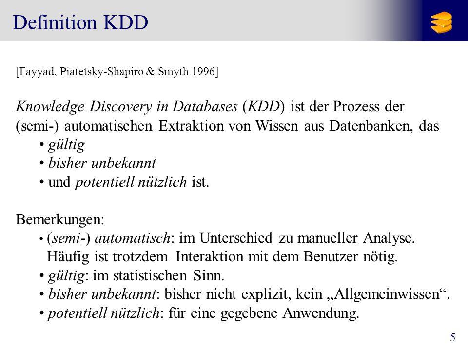 6 Teilbereiche KDD StatistikMachine Learning Datenbanksysteme KDD modellbasierte Inferenzen Schwerpunkt auf numerischen Daten Suchverfahren Schwerpunkt auf symbolischen Daten Skalierbarkeit für große Datenmengen Neue Datentypen (Webdaten, Micro-Arrays,...) Integration mit kommerziellen Datenbanksystemen [Chen, Han & Yu 1996] [Berthold & Hand 1999][Mitchell 1997]