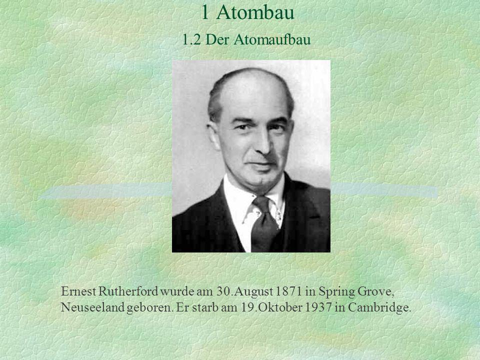 1 Atombau 1.2 Der Atomaufbau Ernest Rutherford wurde am 30.August 1871 in Spring Grove, Neuseeland geboren. Er starb am 19.Oktober 1937 in Cambridge.