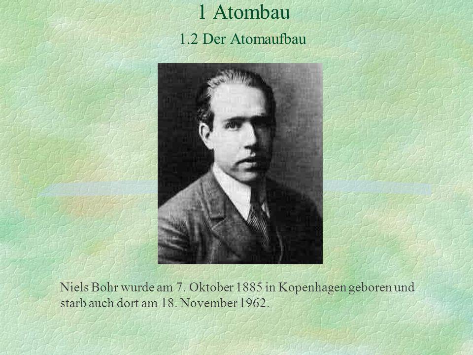 1 Atombau 1.2 Der Atomaufbau Niels Bohr wurde am 7. Oktober 1885 in Kopenhagen geboren und starb auch dort am 18. November 1962.