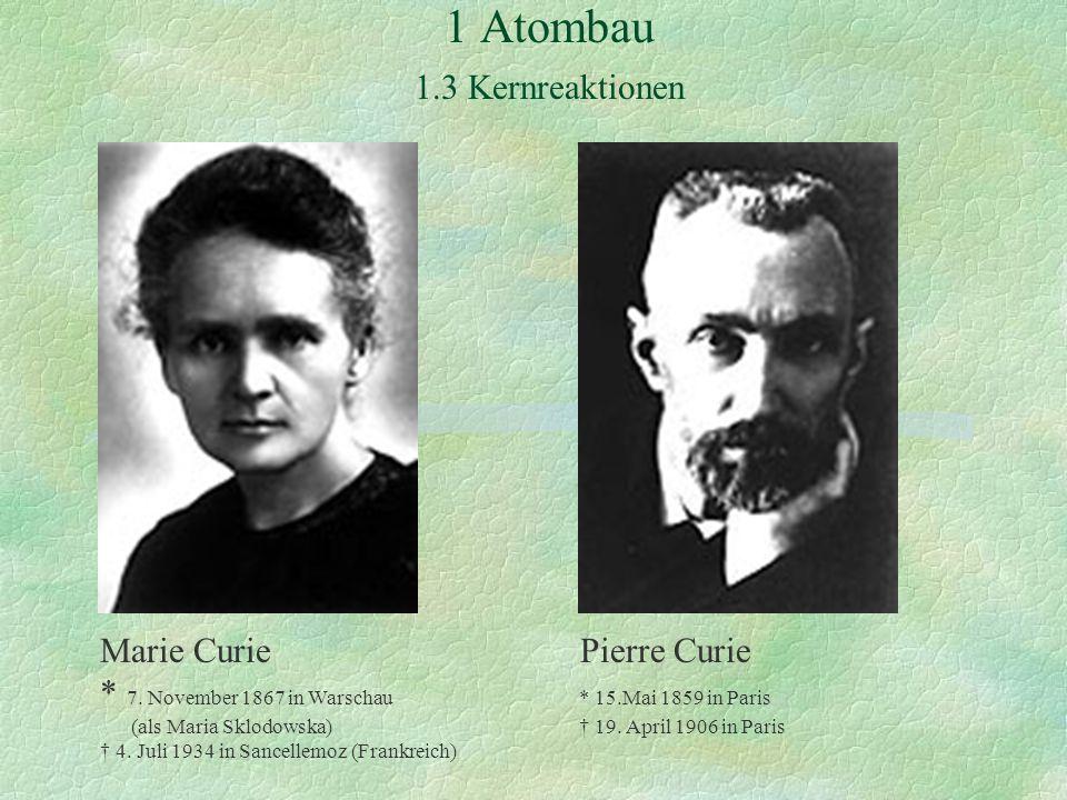 1 Atombau 1.3 Kernreaktionen Marie Curie Pierre Curie * 7.
