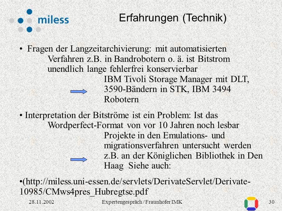 2928.11.2002Expertengespräch / Fraunhofer IMK Erfahrungen (Technik) Suche: in Metadaten und Objekten: Text, Bild, sonstige Muster Relationale Suche, XQuery, in Text und Tabellen gleichzeitig, QBIC, Metadatenspeicherverwaltung: Datenbanksysteme DB2, Oracle, MySQL Tamino, XLM:DB Contentspeicherverwaltung: Quasi unendlicher sicherer Speicher: z.B.