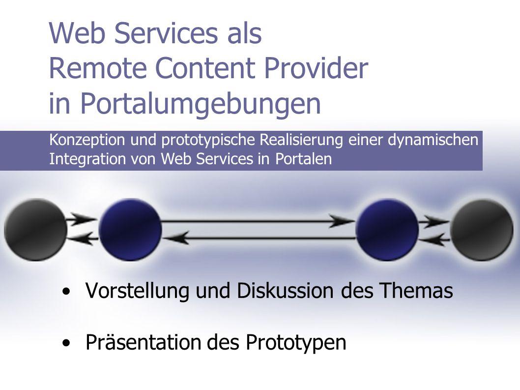 Web Services als Remote Content Provider in Portalumgebungen Vorstellung und Diskussion des Themas Präsentation des Prototypen Konzeption und prototypische Realisierung einer dynamischen Integration von Web Services in Portalen