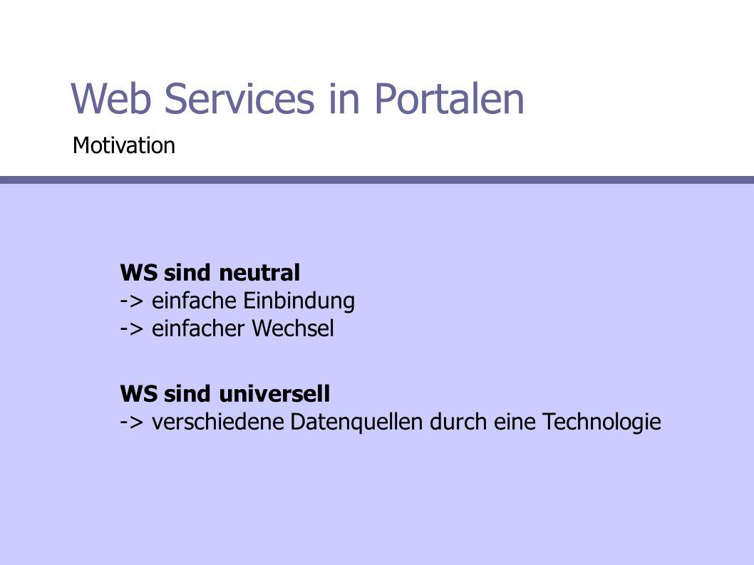 Web Services in Portalen WS sind neutral -> einfache Einbindung -> einfacher Wechsel WS sind universell -> verschiedene Datenquellen durch eine Technologie Motivation