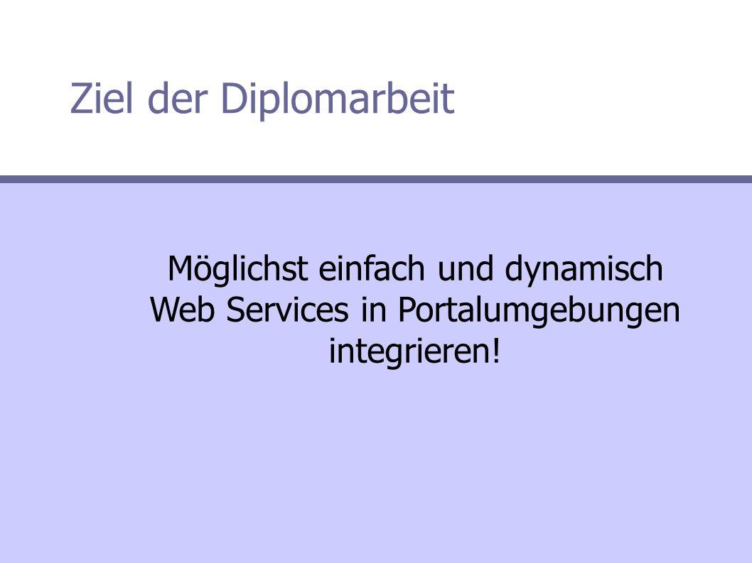 Ziel der Diplomarbeit Möglichst einfach und dynamisch Web Services in Portalumgebungen integrieren!