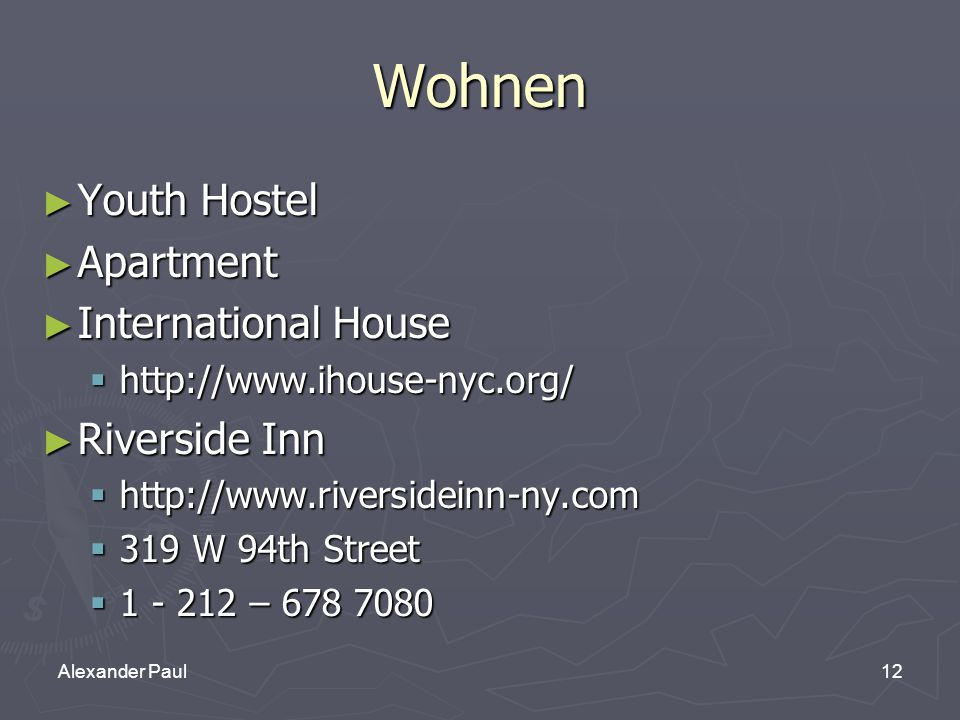12Alexander Paul Wohnen ► Youth Hostel ► Apartment ► International House  http://www.ihouse-nyc.org/ ► Riverside Inn  http://www.riversideinn-ny.com  319 W 94th Street  1 - 212 – 678 7080