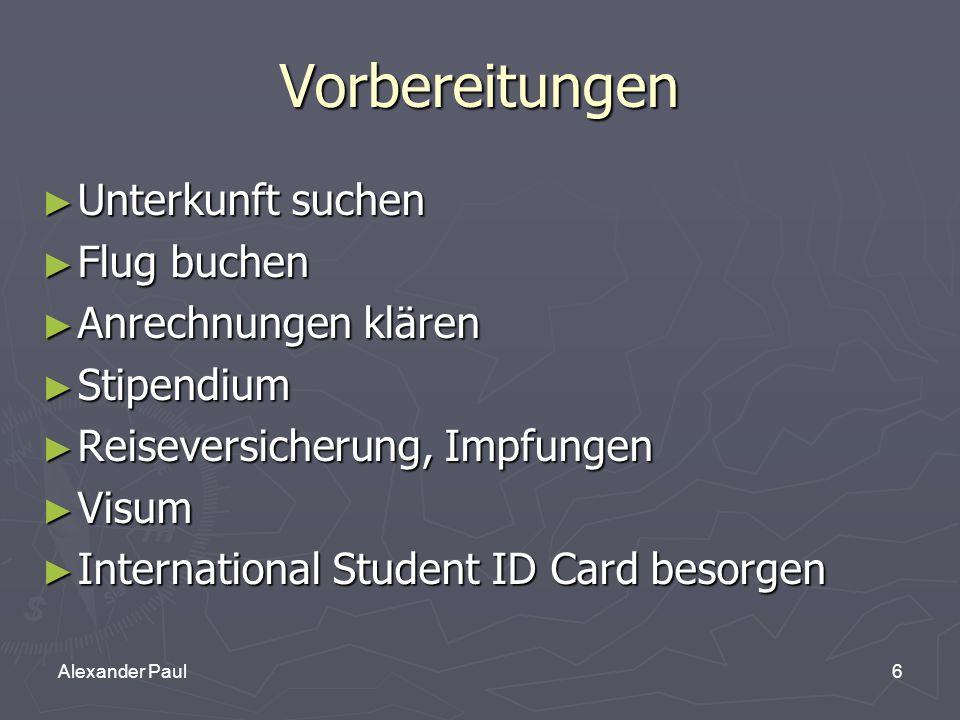 6Alexander Paul Vorbereitungen ► Unterkunft suchen ► Flug buchen ► Anrechnungen klären ► Stipendium ► Reiseversicherung, Impfungen ► Visum ► International Student ID Card besorgen