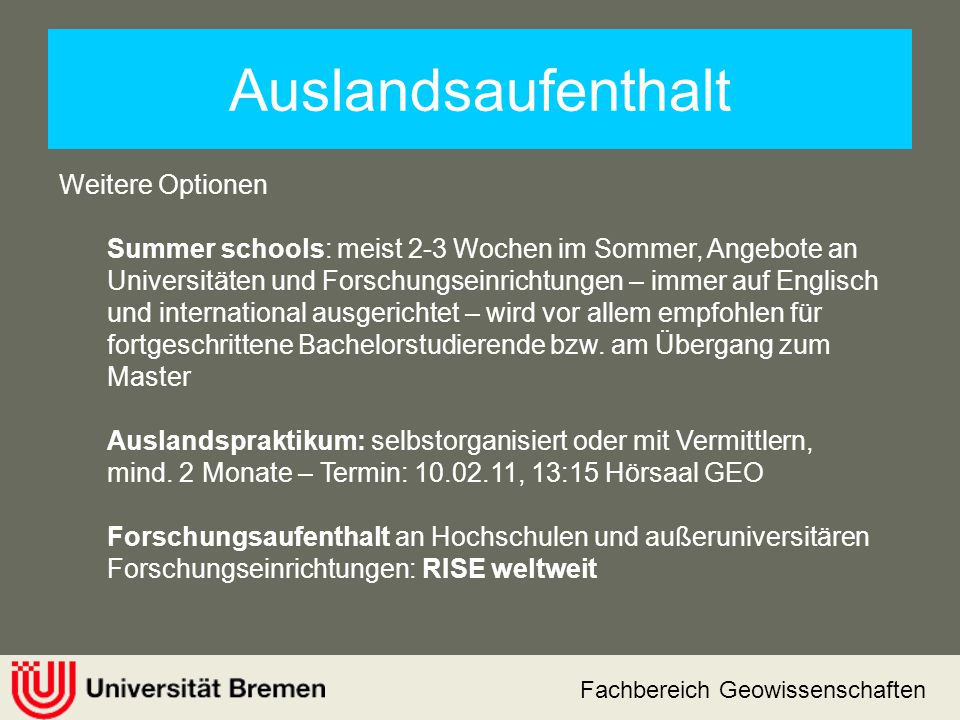 Fachbereich Geowissenschaften Auslandsaufenthalt Weitere Optionen Summer schools: meist 2-3 Wochen im Sommer, Angebote an Universitäten und Forschungs