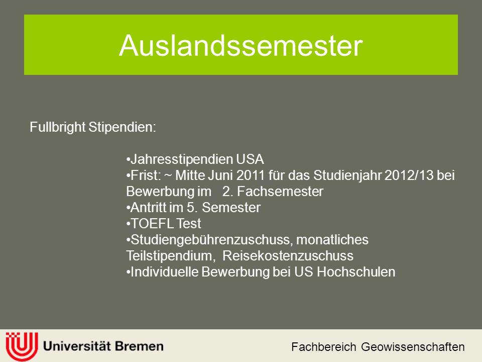 Fachbereich Geowissenschaften Auslandssemester Fullbright Stipendien: Jahresstipendien USA Frist: ~ Mitte Juni 2011 für das Studienjahr 2012/13 bei Be