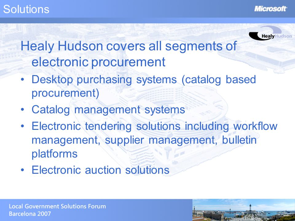Solutions Healy Hudson covers all segments of electronic procurement Desktop purchasing systems (catalog based procurement) Catalog management systems