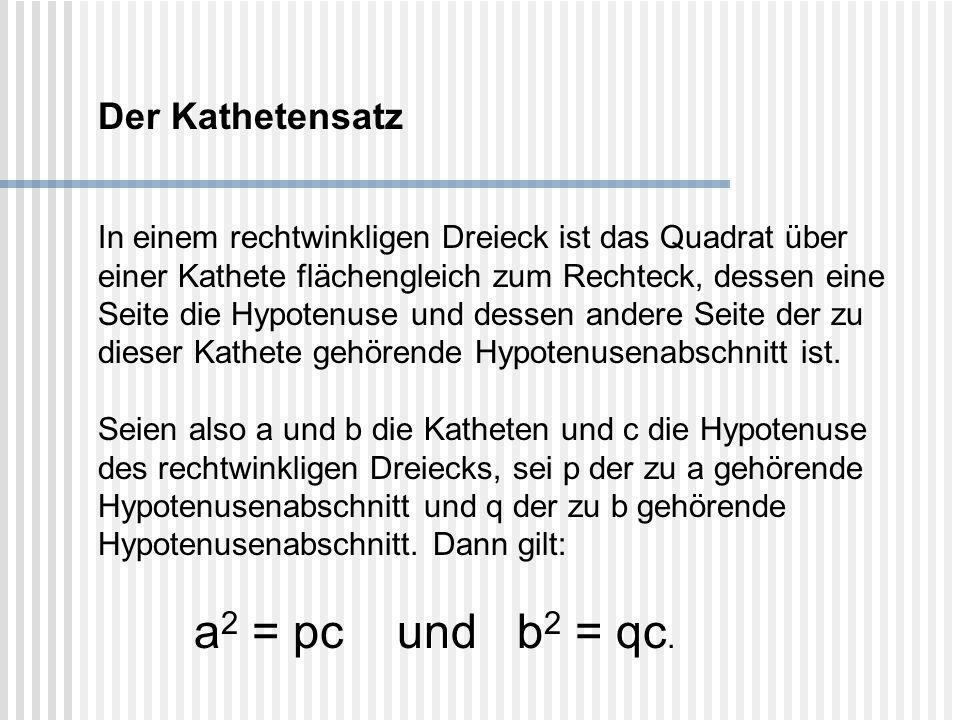 Der Kathetensatz In einem rechtwinkligen Dreieck ist das Quadrat über einer Kathete flächengleich zum Rechteck, dessen eine Seite die Hypotenuse und d