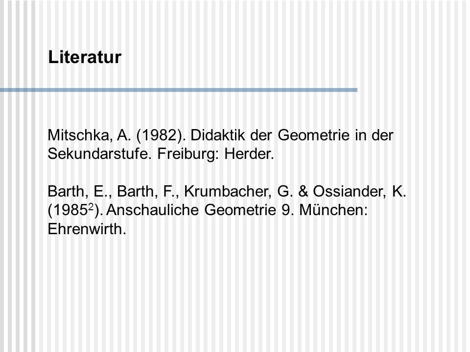 Literatur Mitschka, A. (1982). Didaktik der Geometrie in der Sekundarstufe. Freiburg: Herder. Barth, E., Barth, F., Krumbacher, G. & Ossiander, K. (19