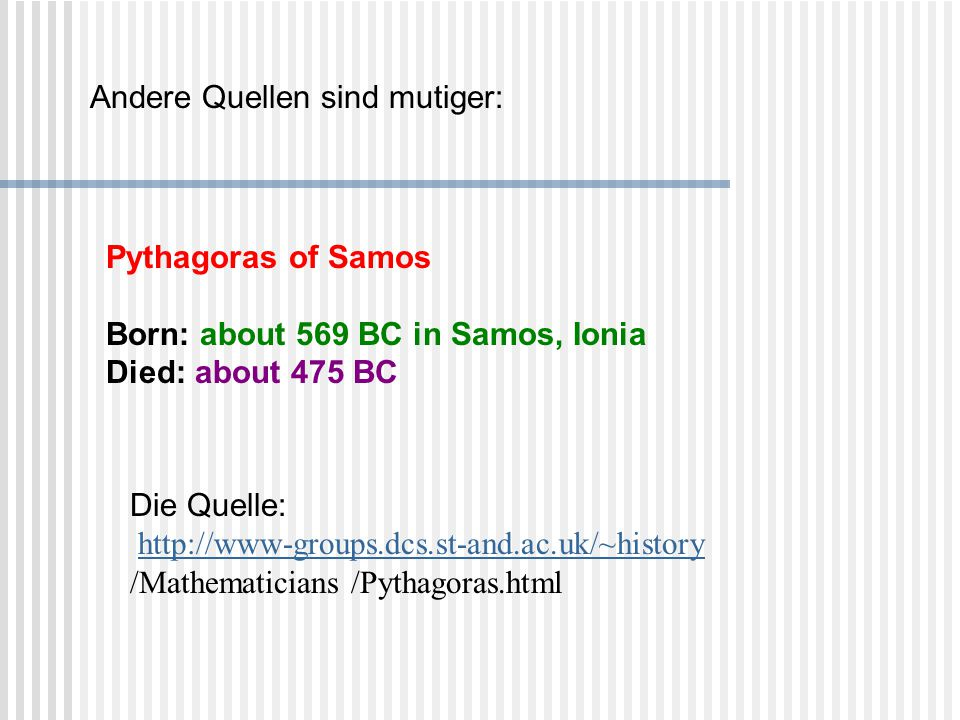 Die Quelle:  http://www-groups.dcs.st-and.ac.uk/~history /Mathematicians /Pythagoras.html http://www-groups.dcs.st-and.ac.uk/~history Pythagoras of S