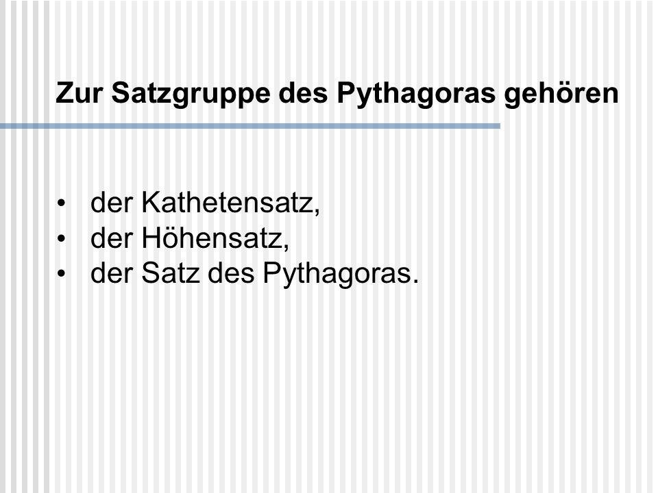Zur Satzgruppe des Pythagoras gehören der Kathetensatz, der Höhensatz, der Satz des Pythagoras.