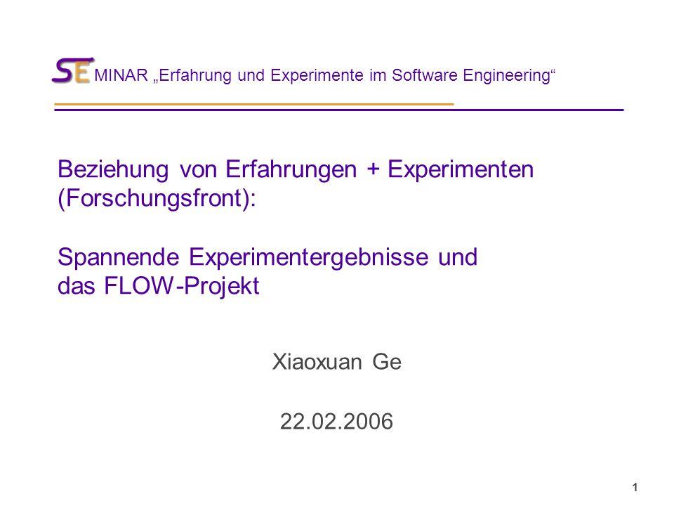 """MINAR """"Erfahrung und Experimente im Software Engineering 1 Beziehung von Erfahrungen + Experimenten (Forschungsfront): Spannende Experimentergebnisse und das FLOW-Projekt Xiaoxuan Ge 22.02.2006"""