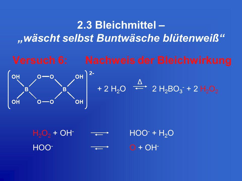 """2.3 Bleichmittel – """"wäscht selbst Buntwäsche blütenweiß"""" Versuch 6: Nachweis der Bleichwirkung + 2 H 2 O 2 H 2 BO 3 - + 2 H 2 O 2 H 2 O 2 + OH - HOO -"""