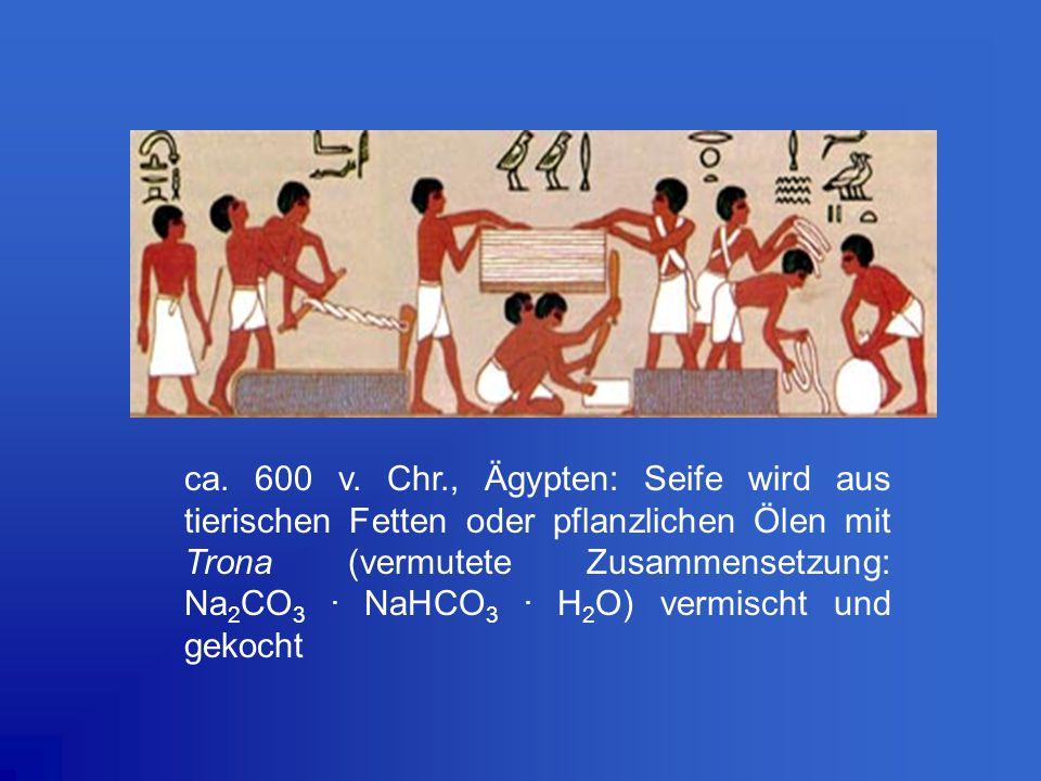 ca. 600 v. Chr., Ägypten: Seife wird aus tierischen Fetten oder pflanzlichen Ölen mit Trona (vermutete Zusammensetzung: Na 2 CO 3. NaHCO 3. H 2 O) ver