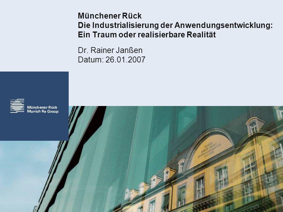 Münchener Rück Die Industrialisierung der Anwendungsentwicklung: Ein Traum oder realisierbare Realität Dr. Rainer Janßen Datum: 26.01.2007