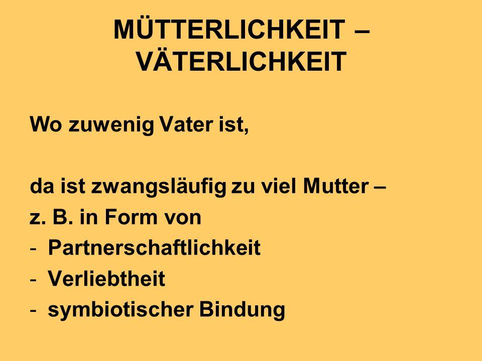 MÜTTERLICHKEIT – VÄTERLICHKEIT Wo zuwenig Vater ist, da ist zwangsläufig zu viel Mutter – z. B. in Form von -Partnerschaftlichkeit -Verliebtheit -symb