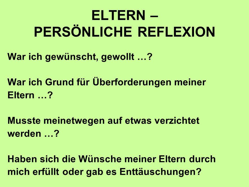 ELTERN – PERSÖNLICHE REFLEXION War ich gewünscht, gewollt …? War ich Grund für Überforderungen meiner Eltern …? Musste meinetwegen auf etwas verzichte