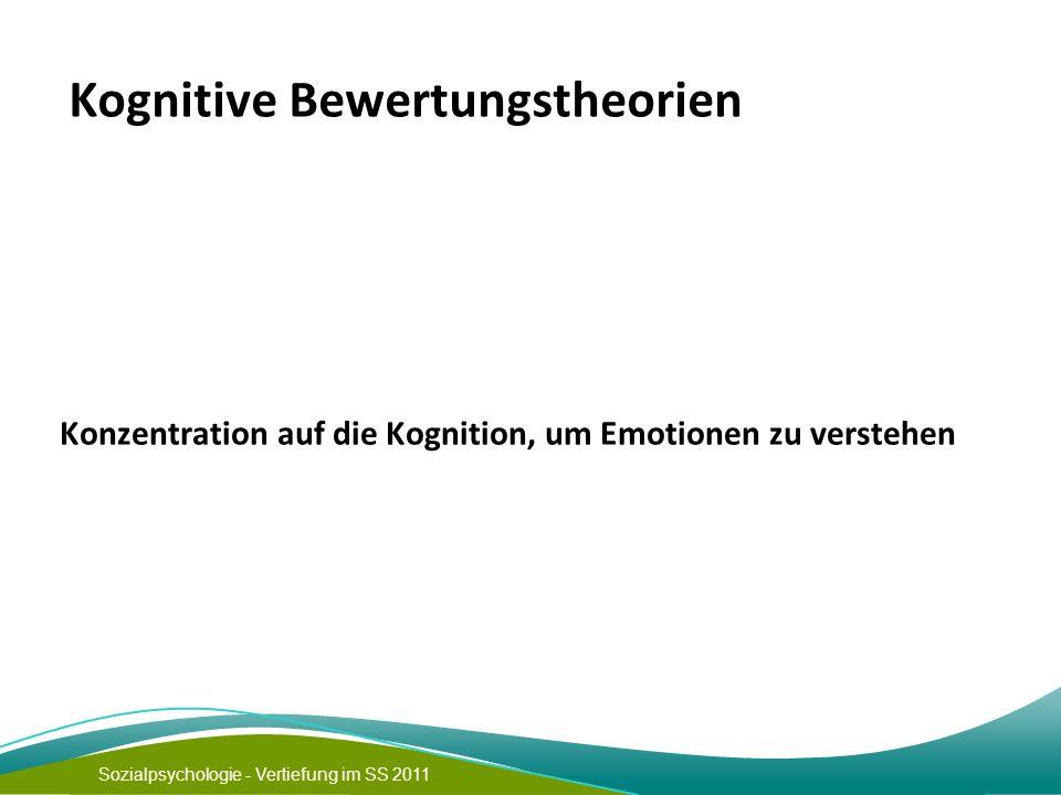 Sozialpsychologie - Vertiefung im SS 2011 Kognitive Bewertungstheorien Konzentration auf die Kognition, um Emotionen zu verstehen