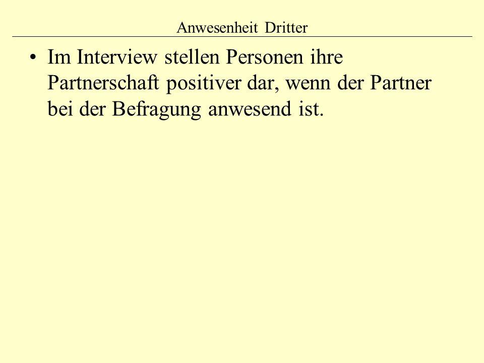 Anwesenheit Dritter Im Interview stellen Personen ihre Partnerschaft positiver dar, wenn der Partner bei der Befragung anwesend ist.