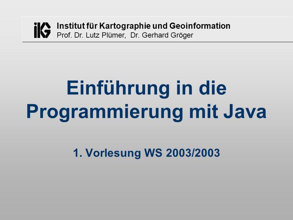 Institut für Kartographie und Geoinformation Prof. Dr. Lutz Plümer, Dr. Gerhard Gröger Einführung in die Programmierung mit Java 1. Vorlesung WS 2003/