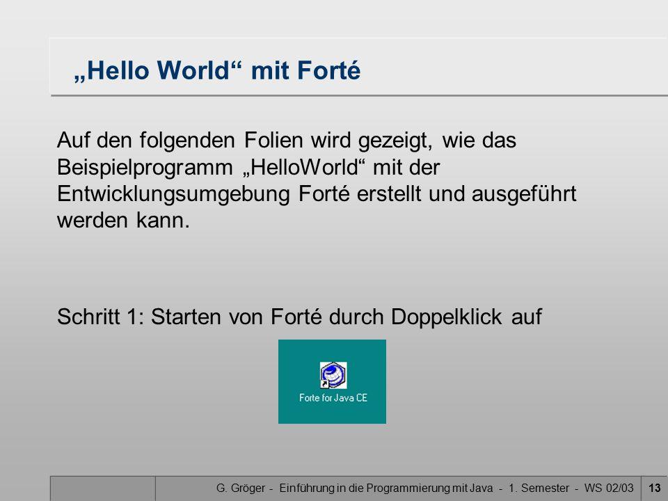 """G. Gröger - Einführung in die Programmierung mit Java - 1. Semester - WS 02/0313 """"Hello World"""" mit Forté Auf den folgenden Folien wird gezeigt, wie da"""