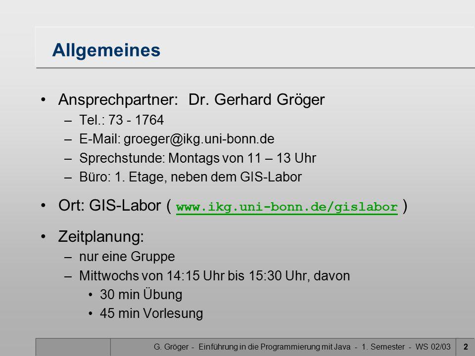 G. Gröger - Einführung in die Programmierung mit Java - 1. Semester - WS 02/032 Allgemeines Ansprechpartner: Dr. Gerhard Gröger –Tel.: 73 - 1764 –E-Ma