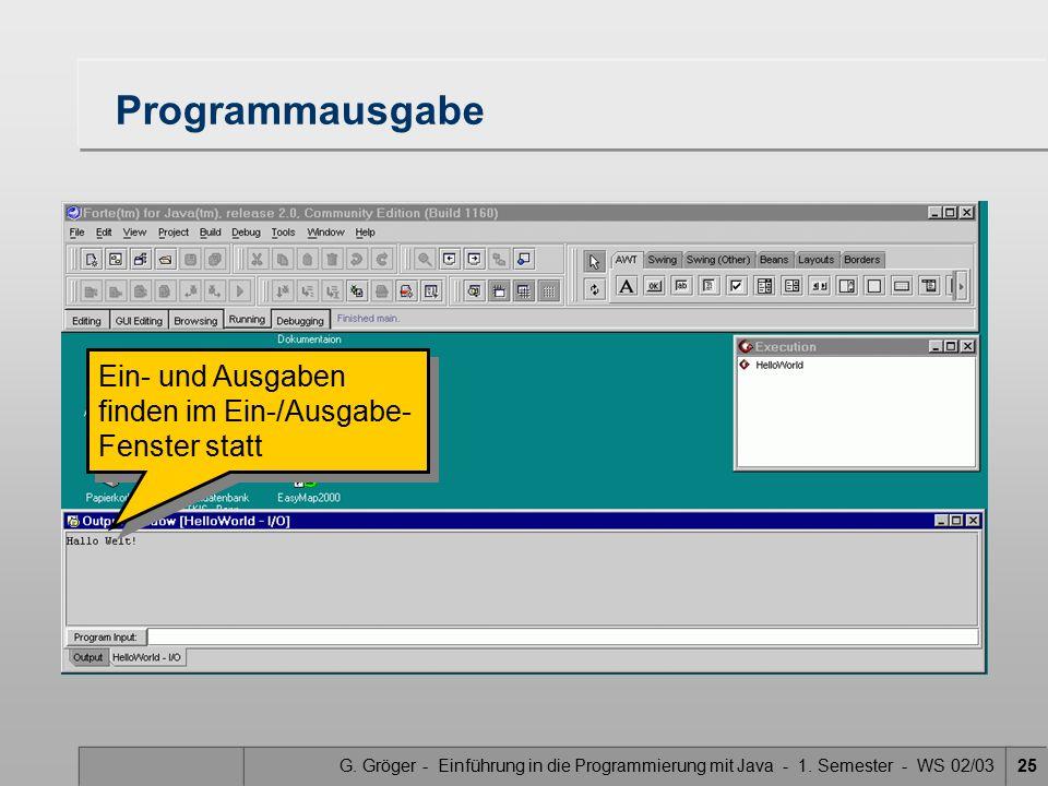 G. Gröger - Einführung in die Programmierung mit Java - 1. Semester - WS 02/0325 Programmausgabe Ein- und Ausgaben finden im Ein-/Ausgabe- Fenster sta
