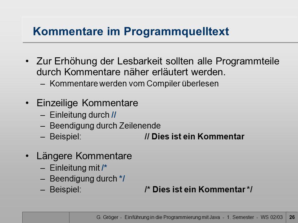 G. Gröger - Einführung in die Programmierung mit Java - 1. Semester - WS 02/0326 Kommentare im Programmquelltext Zur Erhöhung der Lesbarkeit sollten a