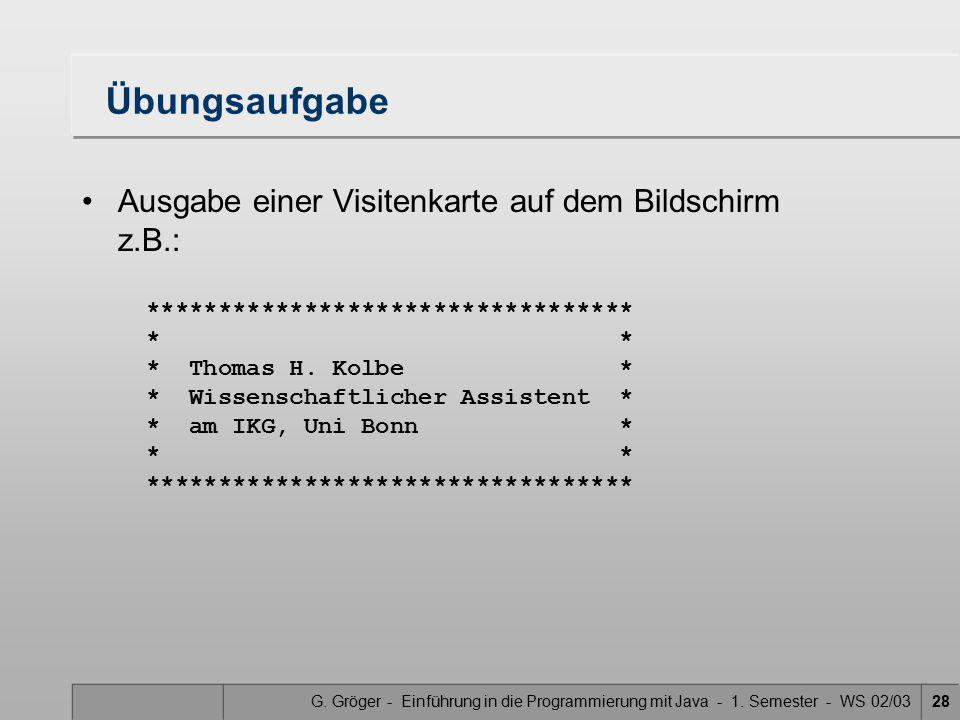 G. Gröger - Einführung in die Programmierung mit Java - 1. Semester - WS 02/0328 Übungsaufgabe Ausgabe einer Visitenkarte auf dem Bildschirm z.B.: ***